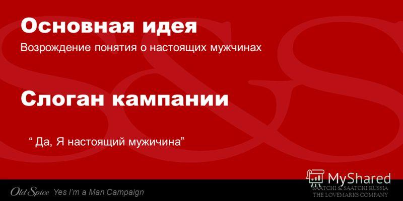 SAATCHI & SAATCHI RUSSIA THE LOVEMARKS COMPANY Yes Im a Man Campaign Основная идея Возрождение понятия о настоящих мужчинах Слоган кампании Да, Я настоящий мужичина