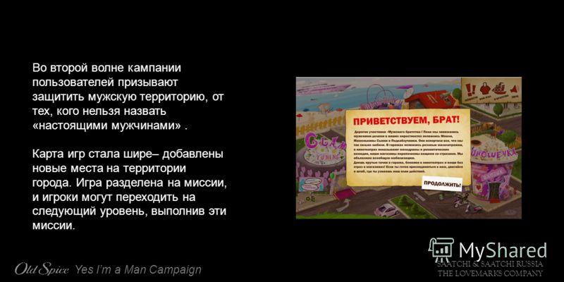 SAATCHI & SAATCHI RUSSIA THE LOVEMARKS COMPANY Yes Im a Man Campaign Во второй волне кампании пользователей призывают защитить мужскую территорию, от тех, кого нельзя назвать «настоящими мужчинами». Карта игр стала шире– добавлены новые места на терр