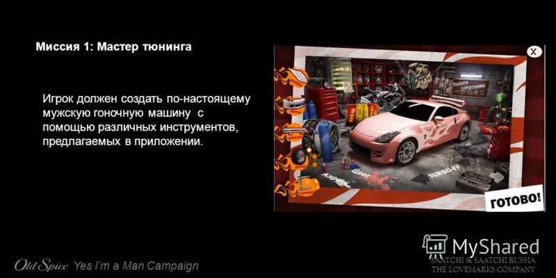 SAATCHI & SAATCHI RUSSIA THE LOVEMARKS COMPANY Yes Im a Man Campaign Миссия 1: Мастер тюнинга Игрок должен создать по-настоящему мужскую гоночную машину с помощью различных инструментов, предлагаемых в приложении.