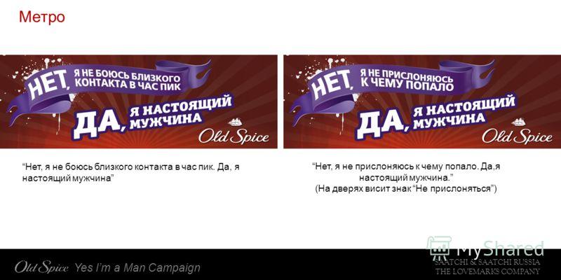 SAATCHI & SAATCHI RUSSIA THE LOVEMARKS COMPANY Yes Im a Man Campaign Метро Нет, я не боюсь близкого контакта в час пик. Да, я настоящий мужчина Нет, я не прислоняюсь к чему попало. Да,я настоящий мужчина. (На дверях висит знак Не прислоняться)