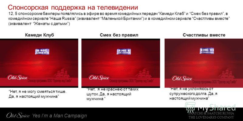 SAATCHI & SAATCHI RUSSIA THE LOVEMARKS COMPANY Yes Im a Man Campaign Спонсорская поддержка на телевидении 12, 5 спонсорские бамперы появлялись в эфире во время комедийных передач Камеди Клаб и Смех без правил, в комедийном сериале Наша Russia (эквива