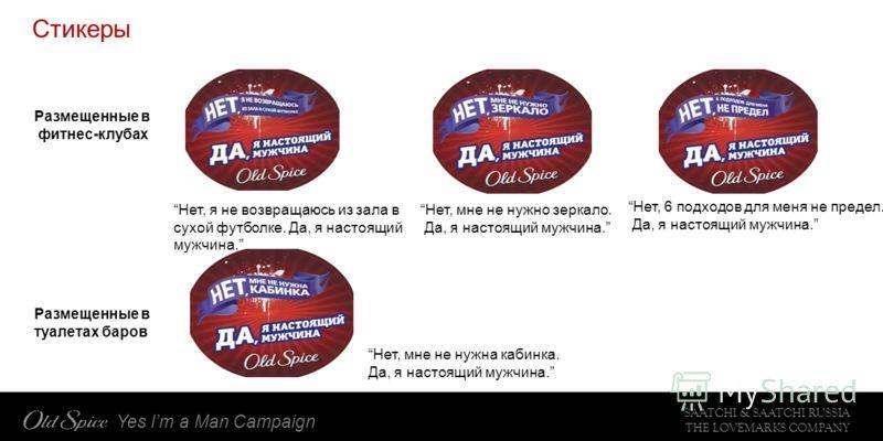 SAATCHI & SAATCHI RUSSIA THE LOVEMARKS COMPANY Yes Im a Man Campaign Стикеры Размещенные в фитнес-клубах Нет, я не возвращаюсь из зала в сухой футболке. Да, я настоящий мужчина. Нет, мне не нужно зеркало. Да, я настоящий мужчина. Нет, 6 подходов для