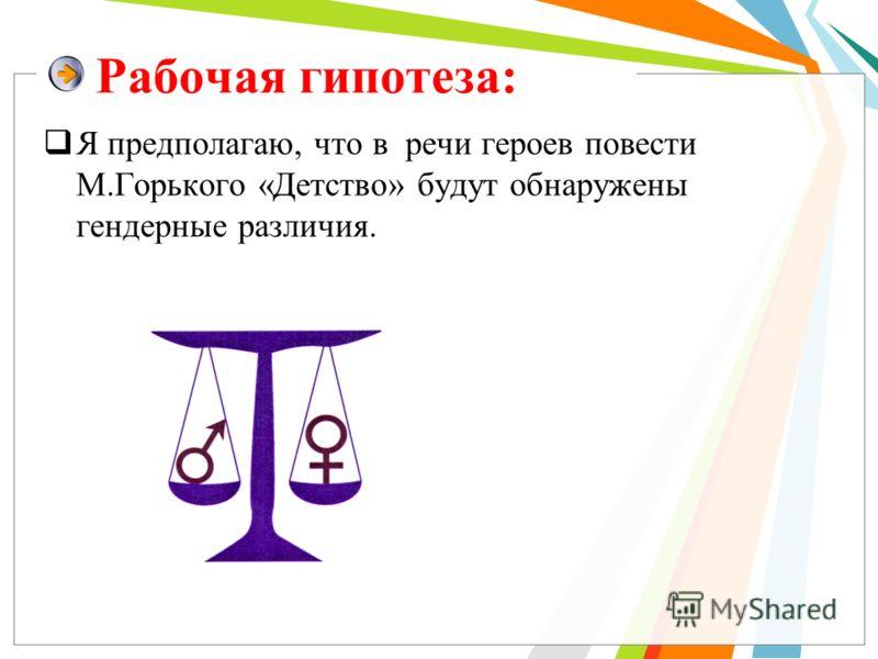 Рабочая гипотеза: Я предполагаю, что в речи героев повести М.Горького «Детство» будут обнаружены гендерные различия.