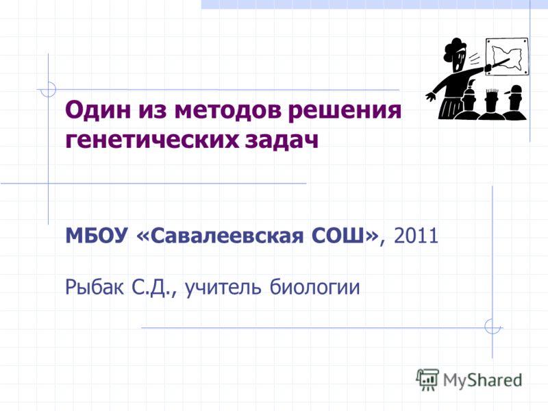 Один из методов решения генетических задач МБОУ «Савалеевская СОШ», 2011 Рыбак С.Д., учитель биологии