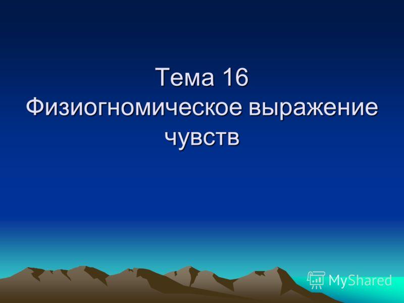 Тема 16 Физиогномическое выражение чувств