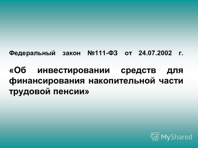 Федеральный закон 111-ФЗ от 24.07.2002 г. «Об инвестировании средств для финансирования накопительной части трудовой пенсии»