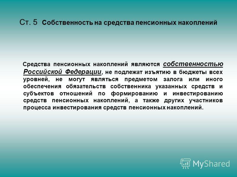 Ст. 5 Собственность на средства пенсионных накоплений Средства пенсионных накоплений являются собственностью Российской Федерации, не подлежат изъятию в бюджеты всех уровней, не могут являться предметом залога или иного обеспечения обязательств собст