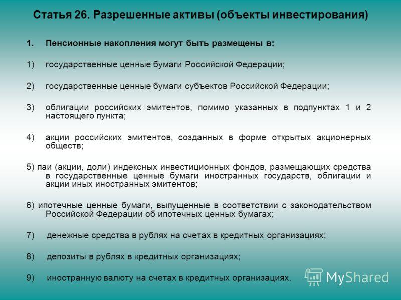 Статья 26. Разрешенные активы (объекты инвестирования) 1.Пенсионные накопления могут быть размещены в: 1)государственные ценные бумаги Российской Федерации; 2)государственные ценные бумаги субъектов Российской Федерации; 3)облигации российских эмитен