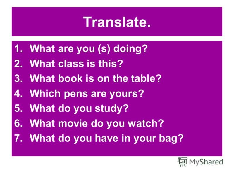 Translate. 1.What are you (s) doing? 2.What class is this? 3.What book is on the table? 4.Which pens are yours? 5.What do you study? 6.What movie do you watch? 7.What do you have in your bag?