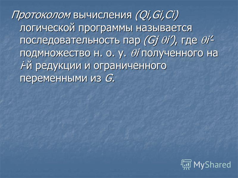 Протоколом вычисления (Qi,Gi,Ci) логической программы называется последовательность пар (Gj i), где i- подмножество н. о. у. i полученного на i-й редукции и ограниченного переменными из G.