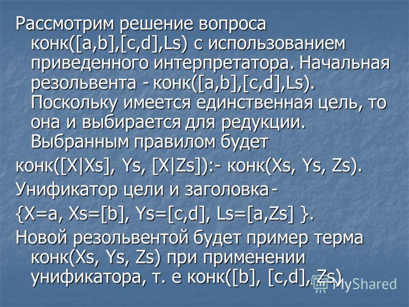 Рассмотрим решение вопроса конк([a,b],[c,d],Ls) с использованием приведенного интерпретатора. Начальная резольвента - конк([a,b],[c,d],Ls). Поскольку имеется единственная цель, то она и выбирается для редукции. Выбранным правилом будет конк([X|Xs], Y