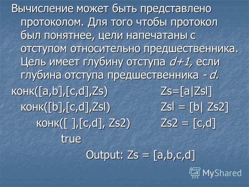 Вычисление может быть представлено протоколом. Для того чтобы протокол был понятнее, цели напечатаны с отступом относительно предшественника. Цель имеет глубину отступа d+1, если глубина отступа предшественника - d. конк([a,b],[c,d],Zs) Zs=[a|Zsl] ко