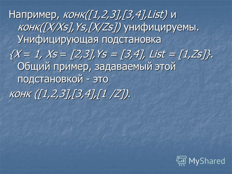 Например, конк([1,2,3],[3,4],List) и конк([X/Xs],Ys,[X/Zs]) унифицируемы. Унифицирующая подстановка {X = 1, Xs = [2,3],Ys = [3,4], List = [1,Zs]}. Общий пример, задаваемый этой подстановкой - это конк ([1,2,3],[3,4],[1 /Z]).