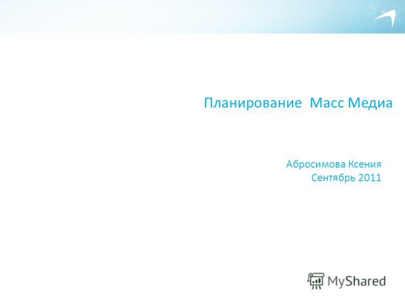 Планирование Масс Медиа Абросимова Ксения Сентябрь 2011