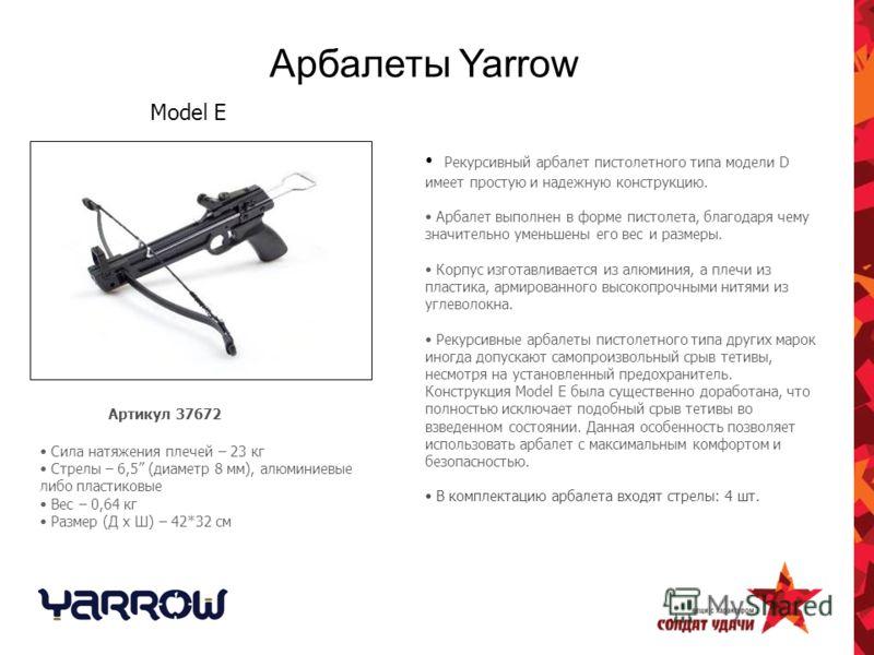 Арбалеты Yarrow Рекурсивный арбалет пистолетного типа модели D имеет простую и надежную конструкцию. Арбалет выполнен в форме пистолета, благодаря чему значительно уменьшены его вес и размеры. Корпус изготавливается из алюминия, а плечи из пластика,