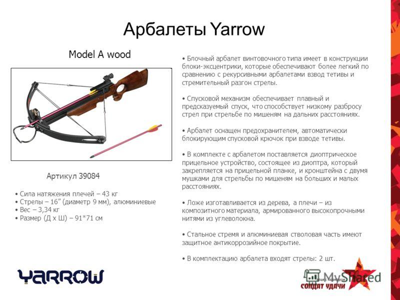 Арбалеты Yarrow Блочный арбалет винтовочного типа имеет в конструкции блоки-эксцентрики, которые обеспечивают более легкий по сравнению с рекурсивными арбалетами взвод тетивы и стремительный разгон стрелы. Спусковой механизм обеспечивает плавный и пр