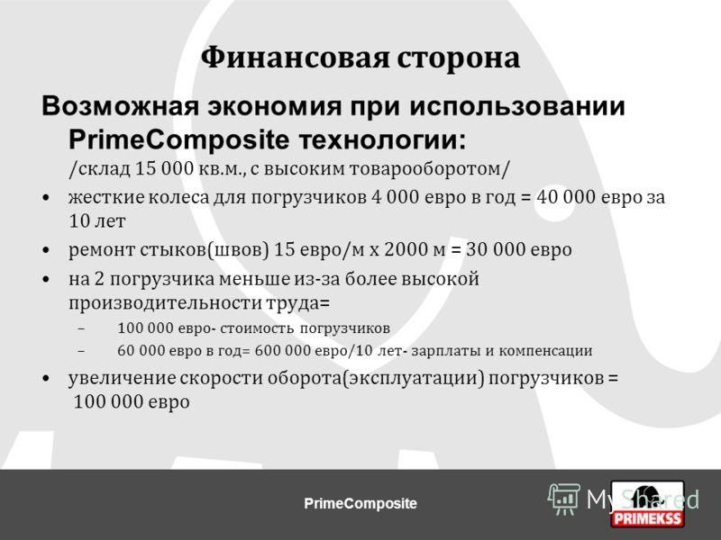 Финансовая сторона Возможная экономия при использовании PrimeCompositе технологии: /склад 15 000 кв.м., с высоким товарооборотом/ жесткие колеса для погрузчиков 4 000 евро в год = 40 000 евро за 10 лет ремонт стыков(швов) 15 евро/м х 2000 м = 30 000