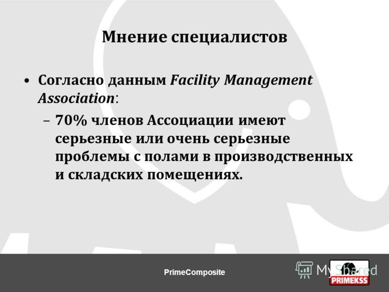 Мнение специалистов Согласно данным Facility Management Association : –70% членов Ассоциации имеют серьезные или очень серьезные проблемы с полами в производственных и складских помещениях. PrimeComposite