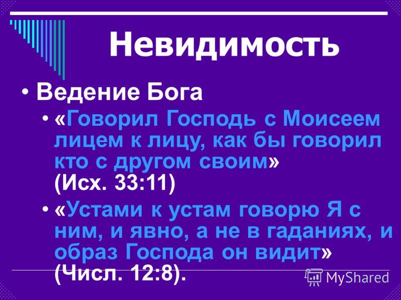 «Говорил Господь с Моисеем лицем к лицу, как бы говорил кто с другом своим» (Исх. 33:11) «Устами к устам говорю Я с ним, и явно, а не в гаданиях, и образ Господа он видит» (Числ. 12:8). Ведение Бога Невидимость
