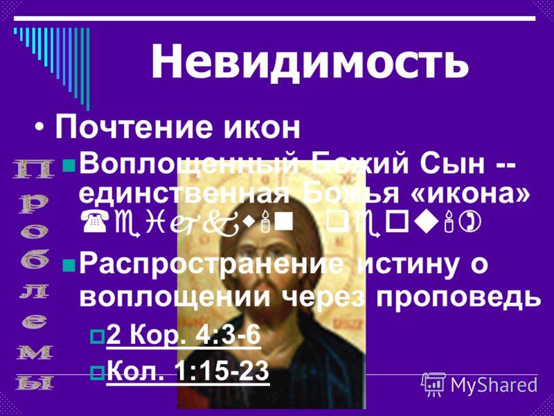 Воплощенный Божий Сын -- единственная Божья «икона» (eijkw'n qeou') Распространение истину о воплощении через проповедь 2 Кор. 4:3-6 Кол. 1:15-23 Почтение икон Невидимость