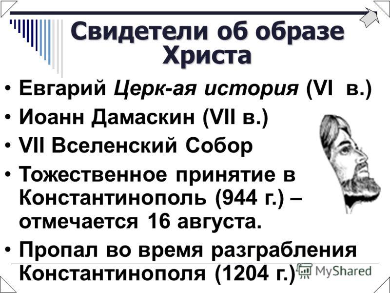 Свидетели об образе Христа Евгарий Церк-ая история (VI в.) Иоанн Дамаскин (VII в.) VII Вселенский Собор Тожественное принятие в Константинополь (944 г.) – отмечается 16 августа. Пропал во время разграбления Константинополя (1204 г.)
