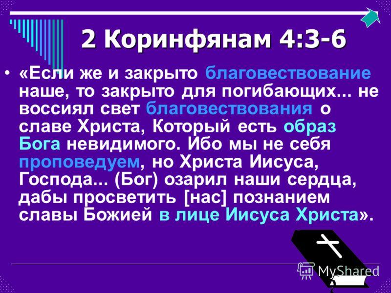 2 Коринфянам 4:3-6 «Если же и закрыто благовествование наше, то закрыто для погибающих... не воссиял свет благовествования о славе Христа, Который есть образ Бога невидимого. Ибо мы не себя проповедуем, но Христа Иисуса, Господа... (Бог) озарил наши