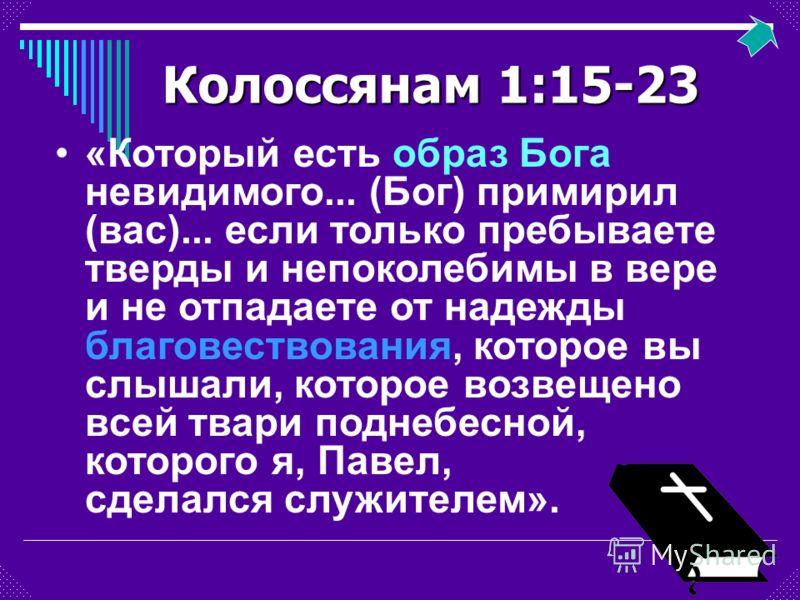 Колоссянам 1:15-23 «Который есть образ Бога невидимого... (Бог) примирил (вас)... если только пребываете тверды и непоколебимы в вере и не отпадаете от надежды благовествования, которое вы слышали, которое возвещено всей твари поднебесной, которого я