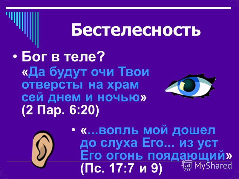 Бестелесность «Да будут очи Твои отверсты на храм сей днем и ночью» (2 Пар. 6:20) «...вопль мой дошел до слуха Его... из уст Его огонь поядающий» (Пс. 17:7 и 9) Бог в теле?