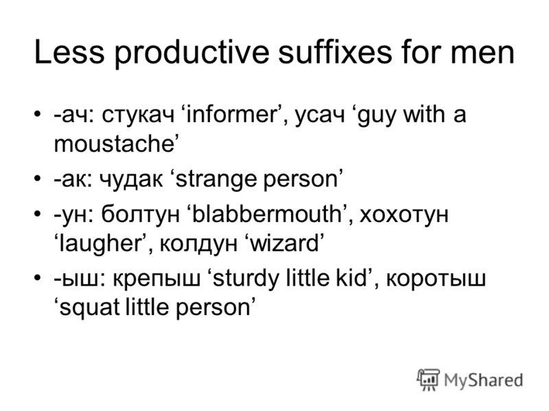 Less productive suffixes for men -ач: стукач informer, усач guy with a moustache -ак: чудак strange person -ун: болтун blabbermouth, хохотун laugher, колдун wizard -ыш: крепыш sturdy little kid, коротыш squat little person