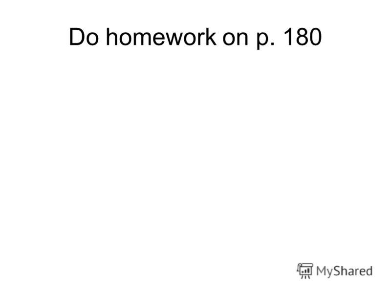 Do homework on p. 180