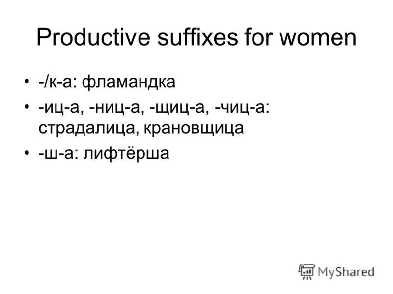 Productive suffixes for women -/к-а: фламандка -иц-а, -ниц-а, -щиц-а, -чиц-а: страдалица, крановщица -ш-а: лифтёрша