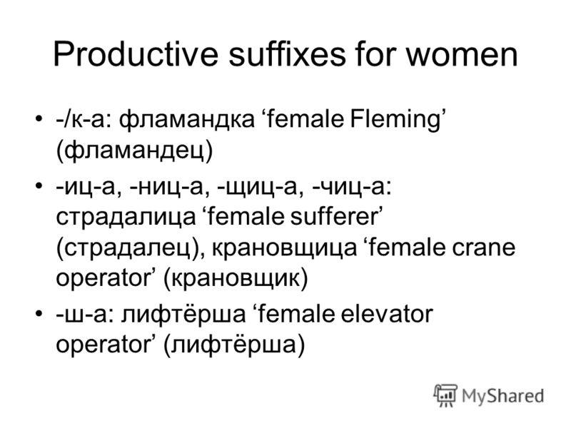 Productive suffixes for women -/к-а: фламандка female Fleming (фламандец) -иц-а, -ниц-а, -щиц-а, -чиц-а: страдалица female sufferer (страдалец), крановщица female crane operator (крановщик) -ш-а: лифтёрша female elevator operator (лифтёрша)