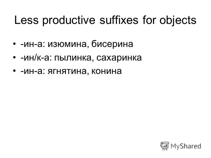Less productive suffixes for objects -ин-а: изюмина, бисерина -ин/к-а: пылинка, сахаринка -ин-а: ягнятина, конина