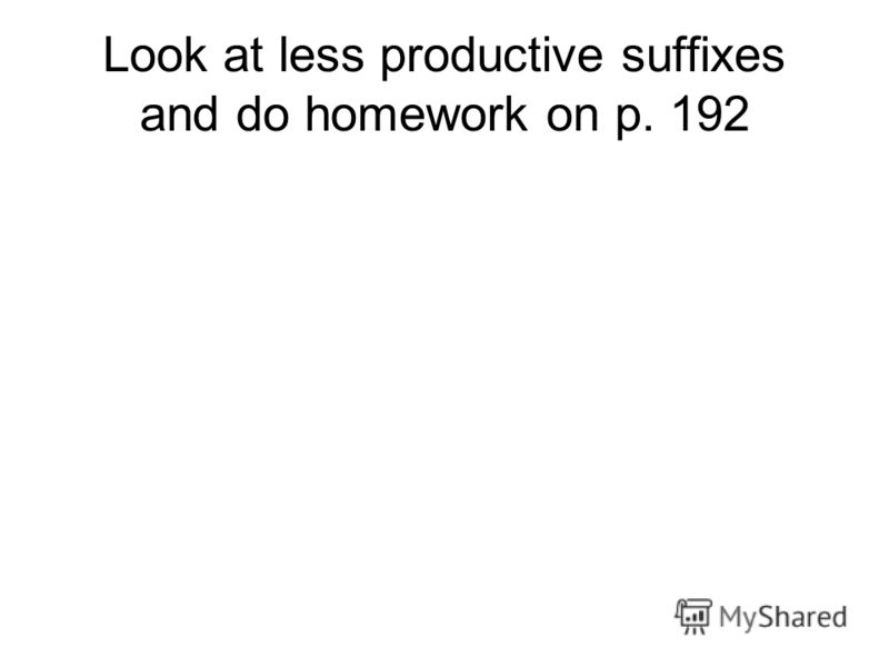 Look at less productive suffixes and do homework on p. 192