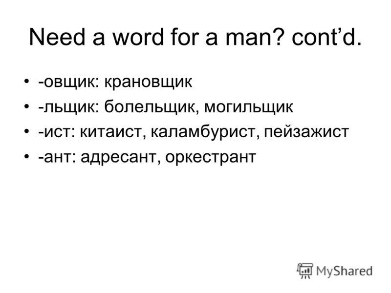 Need a word for a man? contd. -овщик: крановщик -льщик: болельщик, могильщик -ист: китаист, каламбурист, пейзажист -ант: адресант, оркестрант