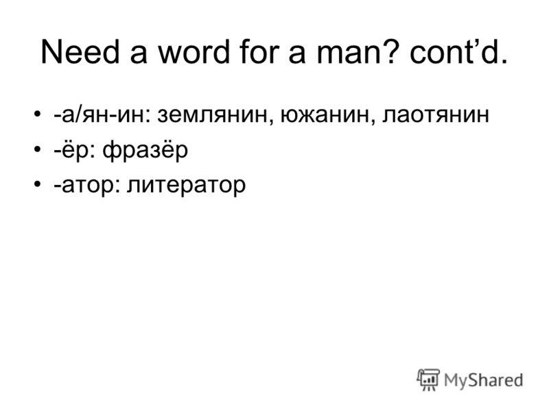 Need a word for a man? contd. -а/ян-ин: землянин, южанин, лаотянин -ёр: фразёр -атор: литератор