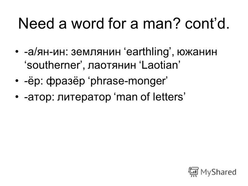 Need a word for a man? contd. -а/ян-ин: землянин earthling, южанин southerner, лаотянин Laotian -ёр: фразёр phrase-monger -атор: литератор man of letters