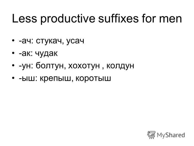 Less productive suffixes for men -ач: стукач, усач -ак: чудак -ун: болтун, хохотун, колдун -ыш: крепыш, коротыш