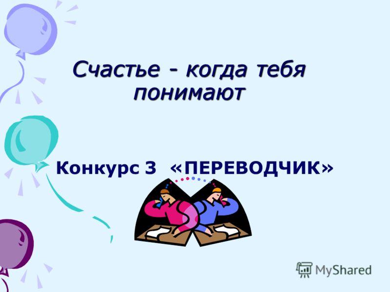 Счастье - когда тебя понимают Конкурс 3 «ПЕРЕВОДЧИК»