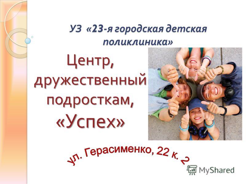 УЗ «23- я городская детская поликлиника » Центр, дружественный подросткам, « Успех »