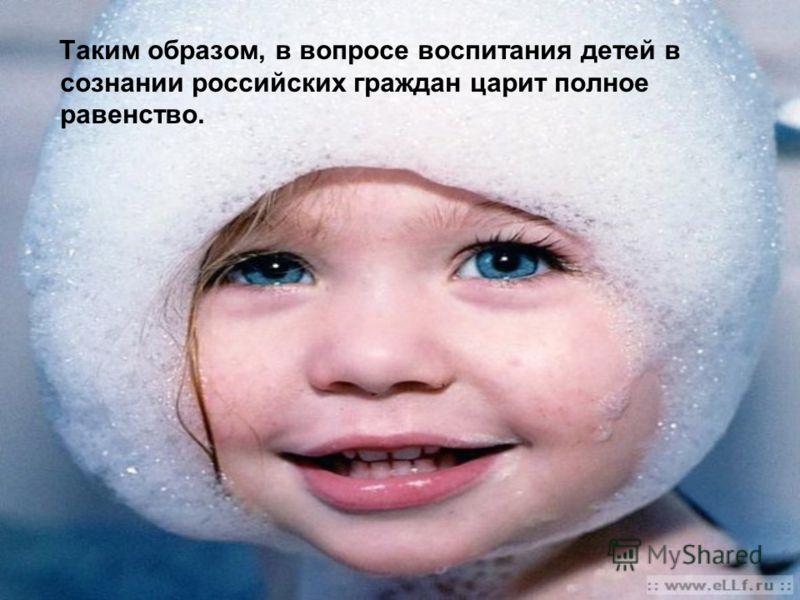 Таким образом, в вопросе воспитания детей в сознании российских граждан царит полное равенство.