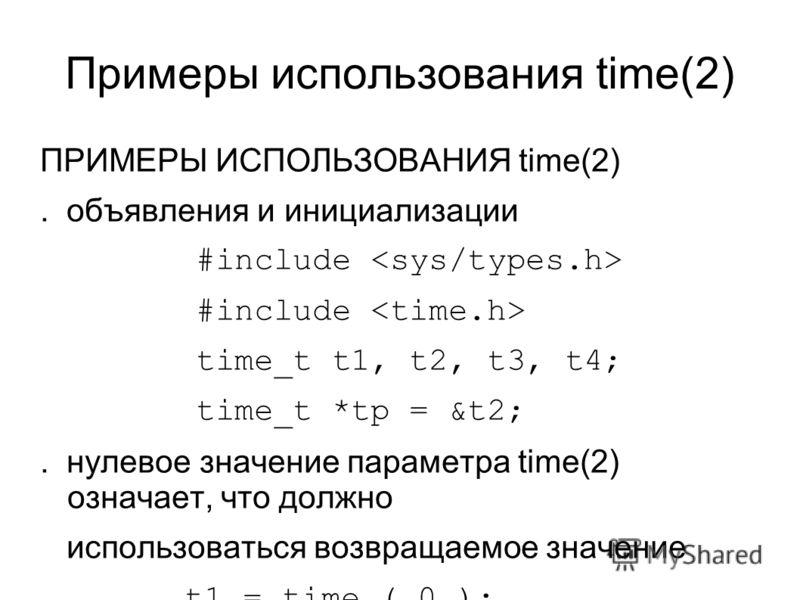 Примеры использования time(2) ПРИМЕРЫ ИСПОЛЬЗОВАНИЯ time(2). объявления и инициализации #include time_t t1, t2, t3, t4; time_t *tp = &t2;. нулевое значение параметра time(2) означает, что должно использоваться возвращаемое значение t1 = time ( 0 );.