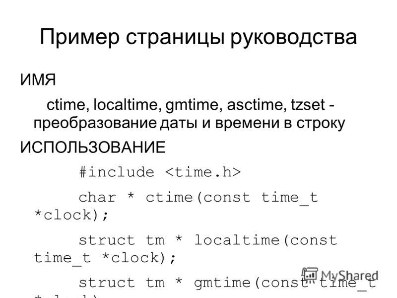Пример страницы руководства ИМЯ ctime, localtime, gmtime, asctime, tzset - преобразование даты и времени в строку ИСПОЛЬЗОВАНИЕ #include char * ctime(const time_t *clock); struct tm * localtime(const time_t *clock); struct tm * gmtime(const time_t *c