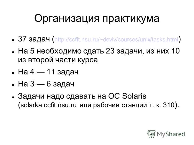 Организация практикума 37 задач ( http://ccfit.nsu.ru/~deviv/courses/unix/tasks.html ) http://ccfit.nsu.ru/~deviv/courses/unix/tasks.html На 5 необходимо сдать 23 задачи, из них 10 из второй части курса На 4 11 задач На 3 6 задач Задачи надо сдавать