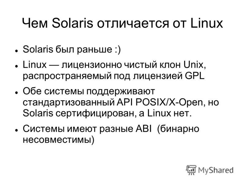 Чем Solaris отличается от Linux Solaris был раньше :) Linux лицензионно чистый клон Unix, распространяемый под лицензией GPL Обе системы поддерживают стандартизованный API POSIX/X-Open, но Solaris сертифицирован, а Linux нет. Системы имеют разные ABI