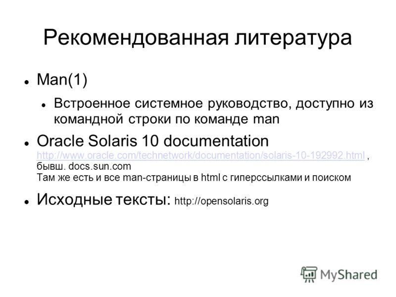 Рекомендованная литература Man(1) Встроенное системное руководство, доступно из командной строки по команде man Oracle Solaris 10 documentation http://www.oracle.com/technetwork/documentation/solaris-10-192992.html, бывш. docs.sun.com Там же есть и в