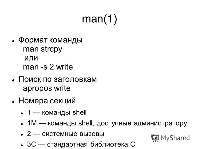 man(1) Формат команды man strcpy или man -s 2 write Поиск по заголовкам apropos write Номера секций 1 команды shell 1M команды shell, доступные администратору 2 системные вызовы 3С стандартная библиотека С
