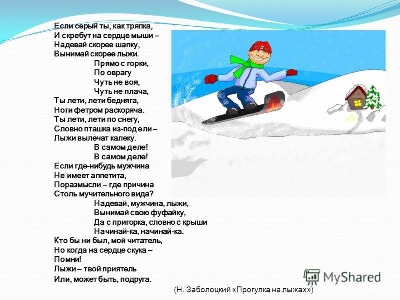 Если серый ты, как тряпка, И скребут на сердце мыши – Надевай скорее шапку, Вынимай скорее лыжи. Прямо с горки, По оврагу Чуть не воя, Чуть не плача, Ты лети, лети бедняга, Ноги фетром раскоряча. Ты лети, лети по снегу, Словно пташка из-под ели – Лыж