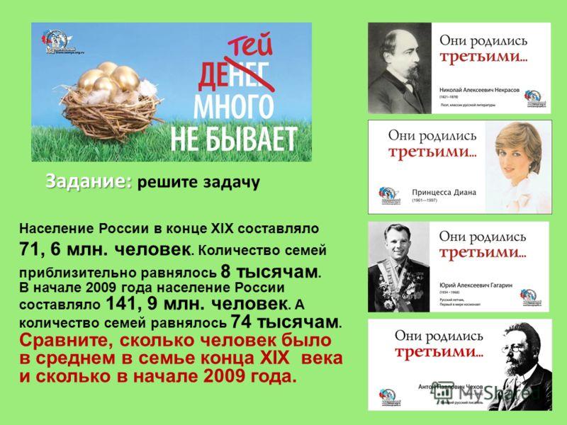 Задание: Задание: решите задачу Население России в конце ХIХ составляло 71, 6 млн. человек. Количество семей приблизительно равнялось 8 тысячам. В начале 2009 года население России составляло 141, 9 млн. человек. А количество семей равнялось 74 тысяч