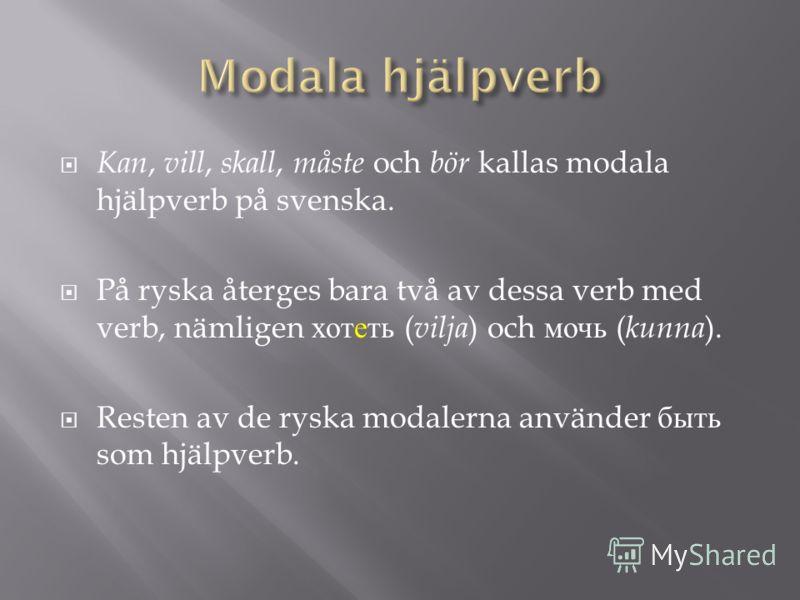 Kan, vill, skall, måste och bör kallas modala hjälpverb på svenska. På ryska återges bara två av dessa verb med verb, nämligen хотеть ( vilja ) och мочь ( kunna ). Resten av de ryska modalerna använder быть som hjälpverb.